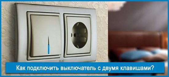 Как подключить выключатель с двумя клавишами: полная инструкция